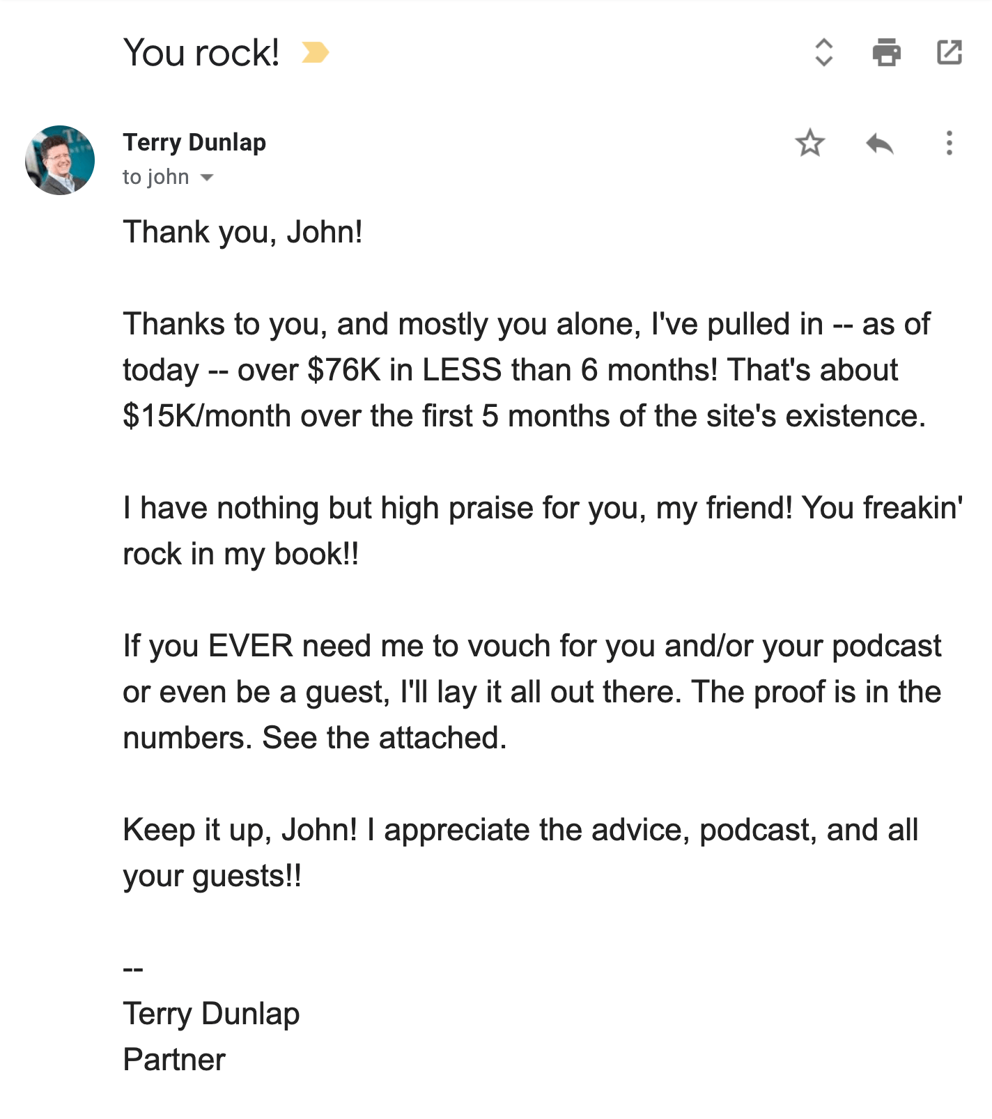 Email Copywriting Testimonial from Terry Dunlap: Thanks to you, and mostly you alone, I've pulled in -- as of today -- over $76K in LESS than 6 months! That's about $15k/month over the first 5 months of the site's existence. I have nothing but high praise for you, my friend! You freakin' rock in my book!!